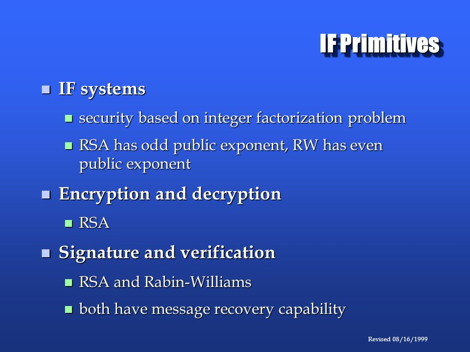 Revised 08/16/1999 IF Primitives IF systems IF systems security based on integer factorization problem security based on integer factorization problem RSA has odd public exponent, RW has even public exponent RSA has odd public exponent, RW has even public exponent Encryption and decryption Encryption and decryption RSA RSA Signature and verification Signature and verification RSA and Rabin-Williams RSA and Rabin-Williams both have message recovery capability both have message recovery capability