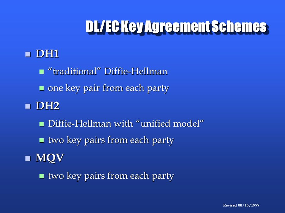 Revised 08/16/1999 DL/EC Key Agreement Schemes DH1 DH1 traditional Diffie-Hellman traditional Diffie-Hellman one key pair from each party one key pair from each party DH2 DH2 Diffie-Hellman with unified model Diffie-Hellman with unified model two key pairs from each party two key pairs from each party MQV MQV two key pairs from each party two key pairs from each party