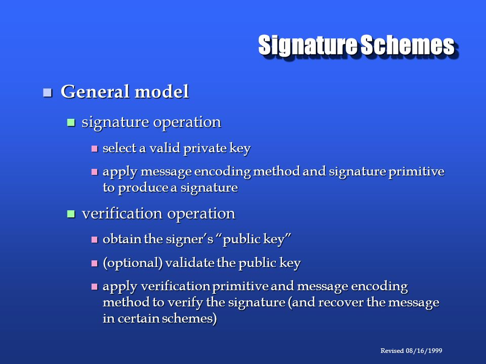 Revised 08/16/1999 Signature Schemes General model General model signature operation signature operation select a valid private key select a valid private key apply message encoding method and signature primitive to produce a signature apply message encoding method and signature primitive to produce a signature verification operation verification operation obtain the signers public key obtain the signers public key (optional) validate the public key (optional) validate the public key apply verification primitive and message encoding method to verify the signature (and recover the message in certain schemes) apply verification primitive and message encoding method to verify the signature (and recover the message in certain schemes)