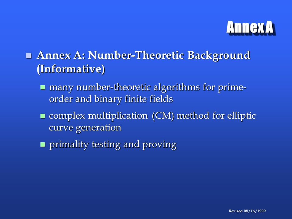 Revised 08/16/1999 Annex A Annex A: Number-Theoretic Background (Informative) Annex A: Number-Theoretic Background (Informative) many number-theoretic algorithms for prime- order and binary finite fields many number-theoretic algorithms for prime- order and binary finite fields complex multiplication (CM) method for elliptic curve generation complex multiplication (CM) method for elliptic curve generation primality testing and proving primality testing and proving