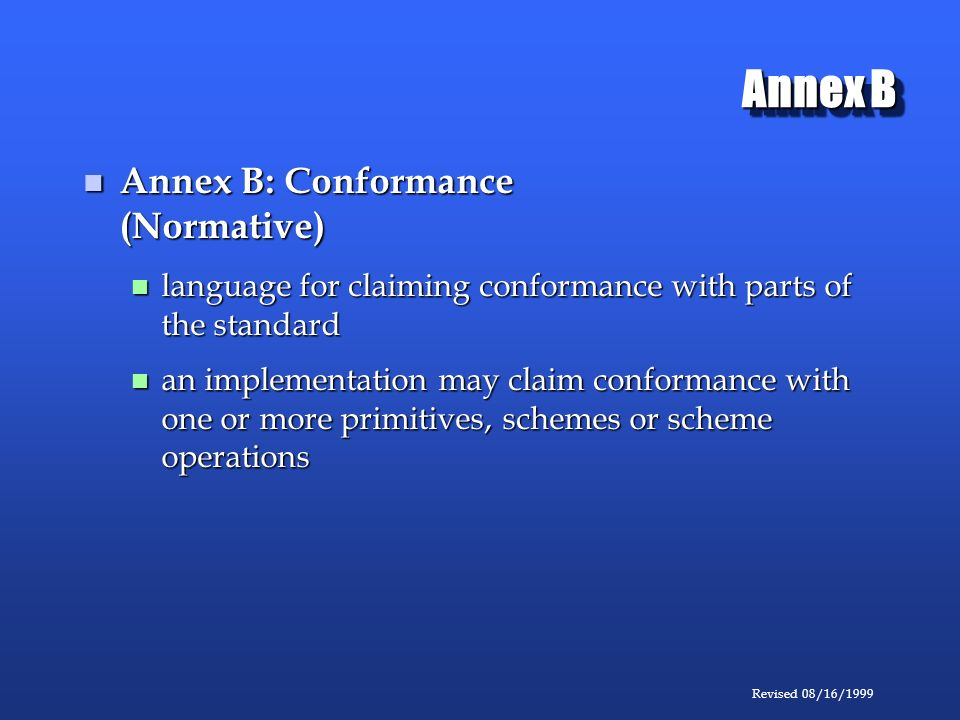 Revised 08/16/1999 Annex B Annex B: Conformance (Normative) Annex B: Conformance (Normative) language for claiming conformance with parts of the standard language for claiming conformance with parts of the standard an implementation may claim conformance with one or more primitives, schemes or scheme operations an implementation may claim conformance with one or more primitives, schemes or scheme operations