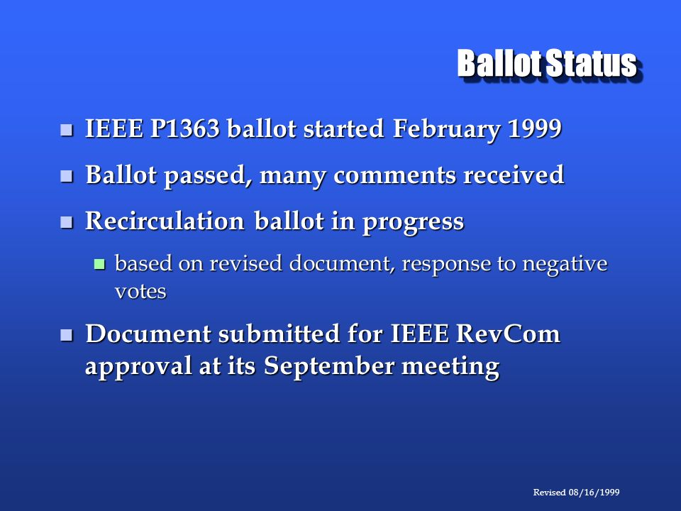 Revised 08/16/1999 Ballot Status IEEE P1363 ballot started February 1999 IEEE P1363 ballot started February 1999 Ballot passed, many comments received Ballot passed, many comments received Recirculation ballot in progress Recirculation ballot in progress based on revised document, response to negative votes based on revised document, response to negative votes Document submitted for IEEE RevCom approval at its September meeting Document submitted for IEEE RevCom approval at its September meeting