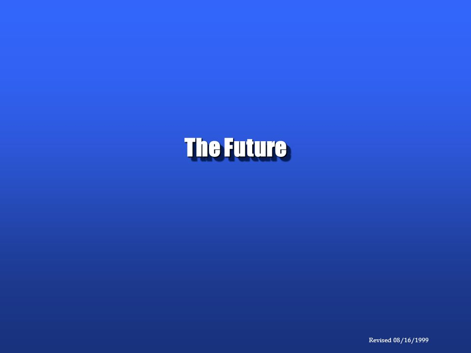 Revised 08/16/1999 The Future