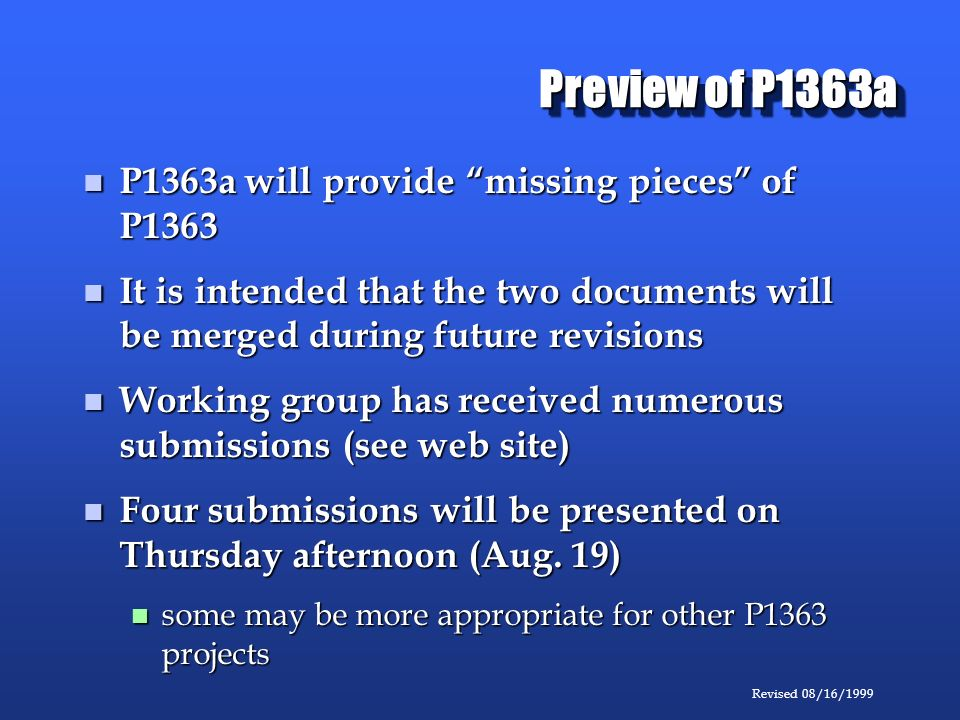 Revised 08/16/1999 Preview of P1363a P1363a will provide missing pieces of P1363 P1363a will provide missing pieces of P1363 It is intended that the two documents will be merged during future revisions It is intended that the two documents will be merged during future revisions Working group has received numerous submissions (see web site) Working group has received numerous submissions (see web site) Four submissions will be presented on Thursday afternoon (Aug.