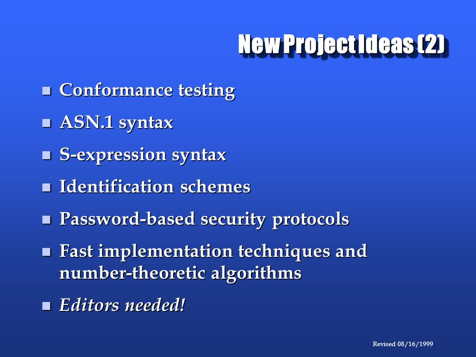 Revised 08/16/1999 New Project Ideas (2) Conformance testing Conformance testing ASN.1 syntax ASN.1 syntax S-expression syntax S-expression syntax Identification schemes Identification schemes Password-based security protocols Password-based security protocols Fast implementation techniques and number-theoretic algorithms Fast implementation techniques and number-theoretic algorithms Editors needed.