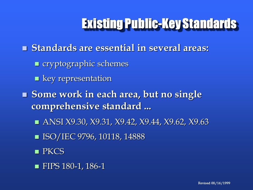 Revised 08/16/1999 Existing Public-Key Standards Standards are essential in several areas: Standards are essential in several areas: cryptographic schemes cryptographic schemes key representation key representation Some work in each area, but no single comprehensive standard...