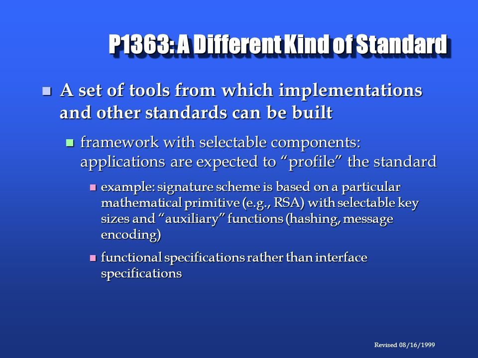Revised 08/16/1999 P1363: A Different Kind of Standard A set of tools from which implementations and other standards can be built A set of tools from which implementations and other standards can be built framework with selectable components: applications are expected to profile the standard framework with selectable components: applications are expected to profile the standard example: signature scheme is based on a particular mathematical primitive (e.g., RSA) with selectable key sizes and auxiliary functions (hashing, message encoding) example: signature scheme is based on a particular mathematical primitive (e.g., RSA) with selectable key sizes and auxiliary functions (hashing, message encoding) functional specifications rather than interface specifications functional specifications rather than interface specifications