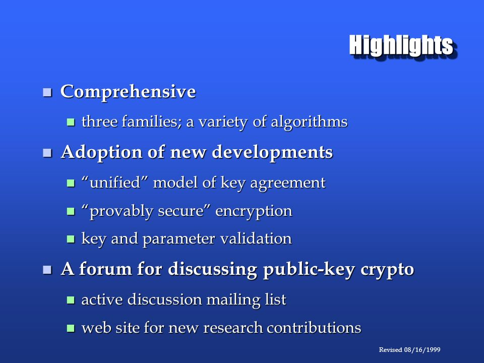 Revised 08/16/1999 HighlightsHighlights Comprehensive Comprehensive three families; a variety of algorithms three families; a variety of algorithms Adoption of new developments Adoption of new developments unified model of key agreement unified model of key agreement provably secure encryption provably secure encryption key and parameter validation key and parameter validation A forum for discussing public-key crypto A forum for discussing public-key crypto active discussion mailing list active discussion mailing list web site for new research contributions web site for new research contributions