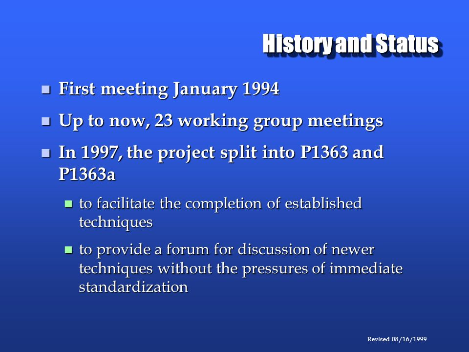 Revised 08/16/1999 History and Status First meeting January 1994 First meeting January 1994 Up to now, 23 working group meetings Up to now, 23 working group meetings In 1997, the project split into P1363 and P1363a In 1997, the project split into P1363 and P1363a to facilitate the completion of established techniques to facilitate the completion of established techniques to provide a forum for discussion of newer techniques without the pressures of immediate standardization to provide a forum for discussion of newer techniques without the pressures of immediate standardization