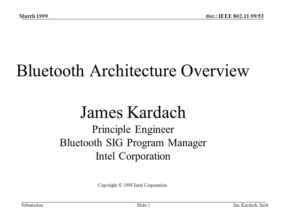 doc.: IEEE 802.11-99/53 Submission March 1999 Jim Kardach, IntelSlide 1 Bluetooth Architecture Overview James Kardach Principle Engineer Bluetooth SIG Program Manager Intel Corporation Copyright © 1998 Intel Corporation