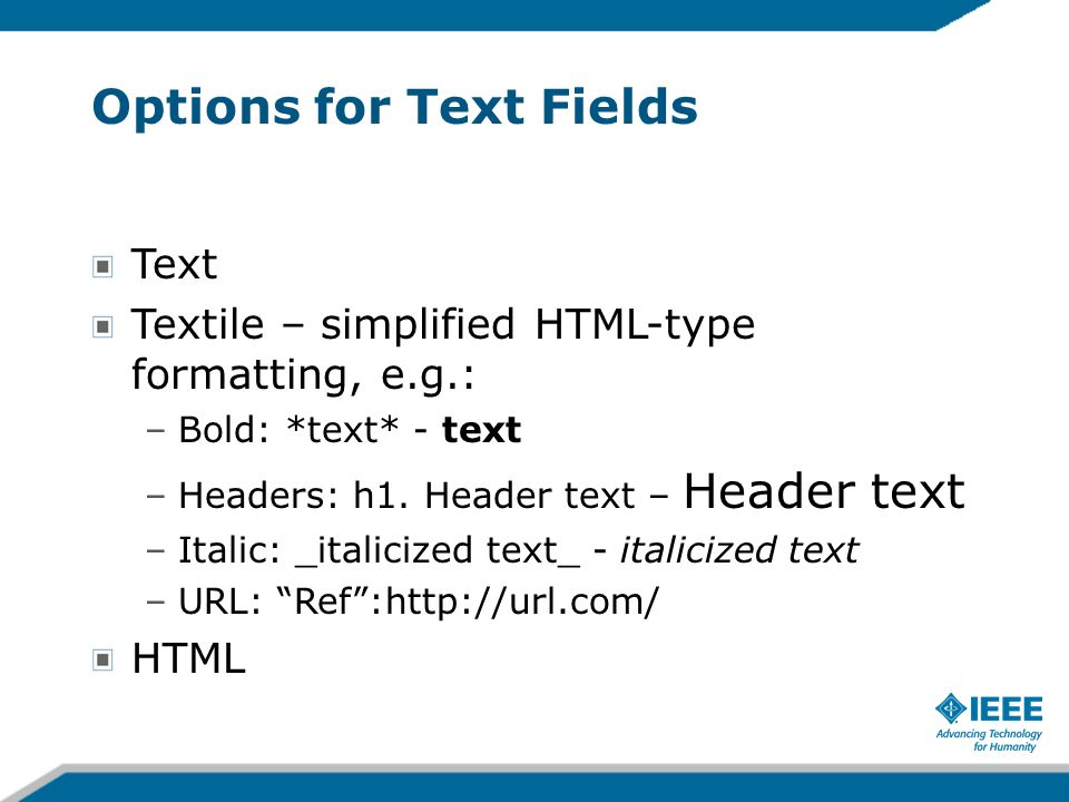 Options for Text Fields Text Textile – simplified HTML-type formatting, e.g.: –Bold: *text* - text –Headers: h1.