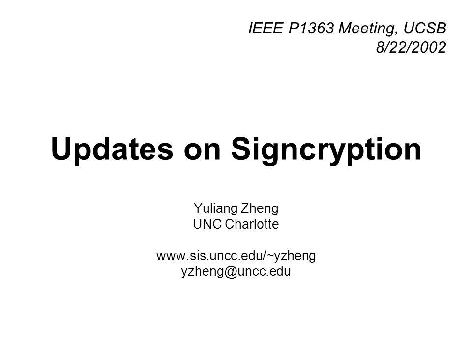 Updates on Signcryption Yuliang Zheng UNC Charlotte www.sis.uncc.edu/~yzheng yzheng@uncc.edu IEEE P1363 Meeting, UCSB 8/22/2002