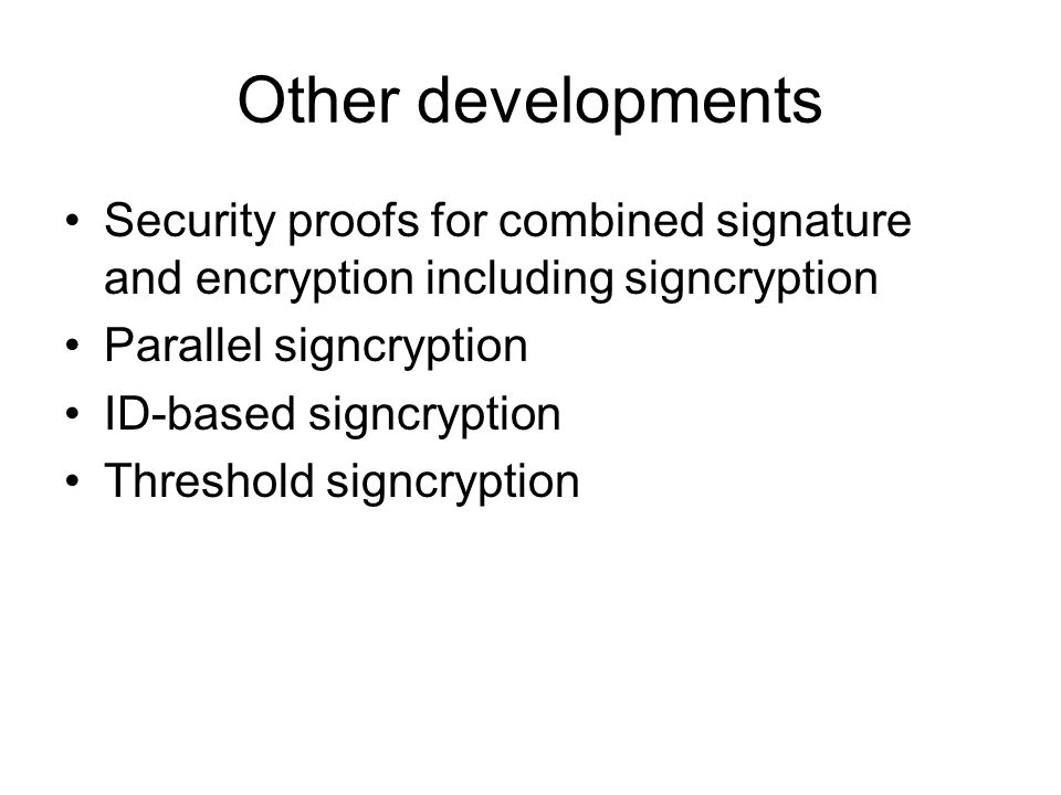 Other developments Security proofs for combined signature and encryption including signcryption Parallel signcryption ID-based signcryption Threshold signcryption