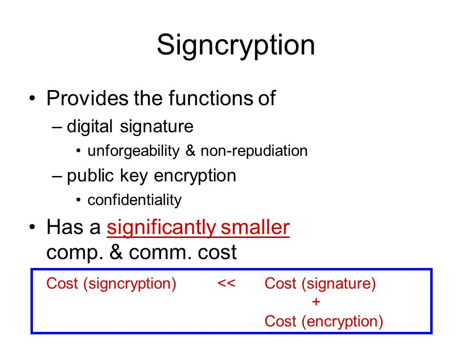 Signcryption Provides the functions of –digital signature unforgeability & non-repudiation –public key encryption confidentiality Has a significantly