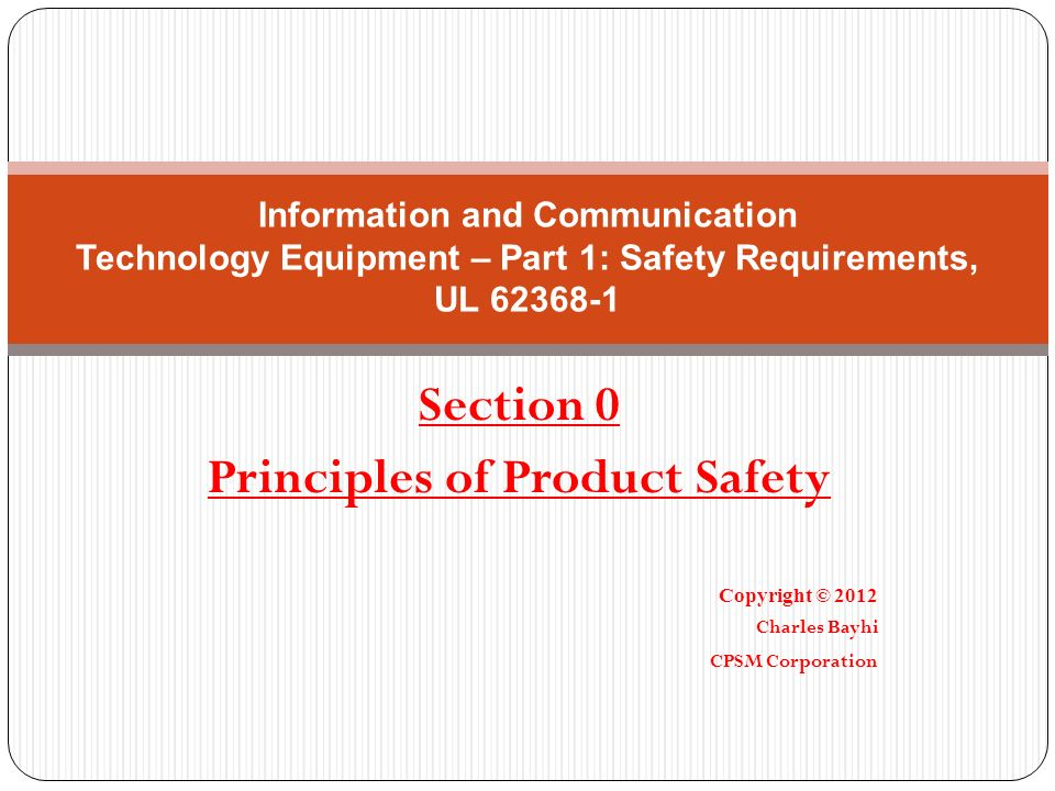 Section 0 Principles of Product Safety Copyright © 2012 Charles Bayhi CPSM Corporation Information and Communication Technology Equipment – Part 1: Sa