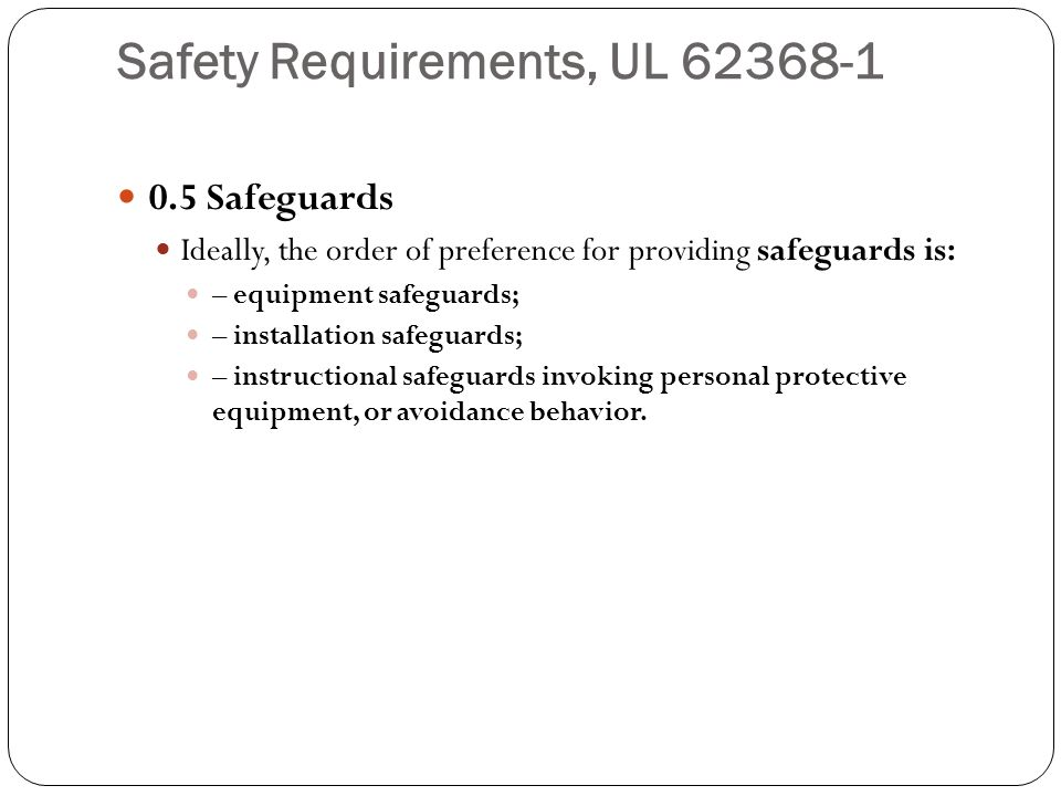 Safety Requirements, UL 62368-1 0.5 Safeguards Ideally, the order of preference for providing safeguards is: – equipment safeguards; – installation sa