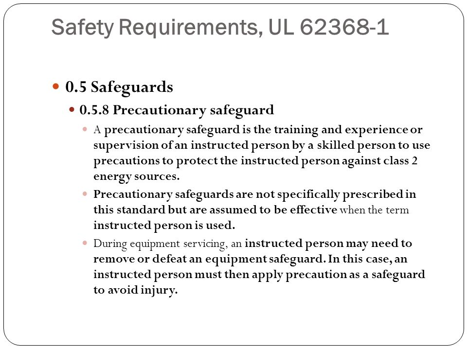Safety Requirements, UL 62368-1 0.5 Safeguards 0.5.8 Precautionary safeguard A precautionary safeguard is the training and experience or supervision o