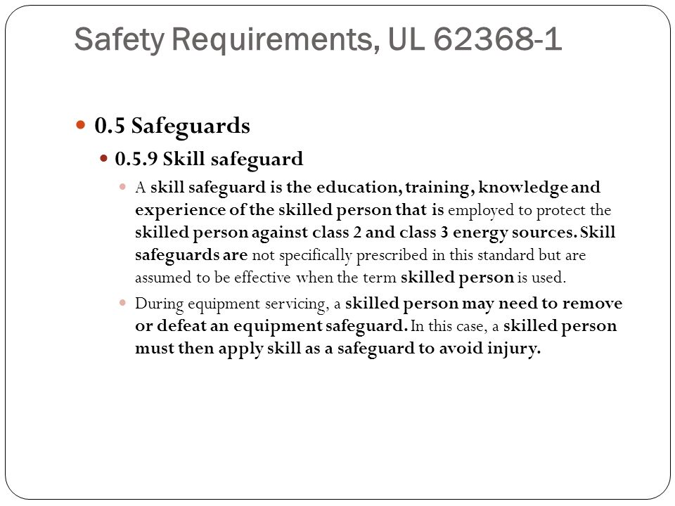 Safety Requirements, UL 62368-1 0.5 Safeguards 0.5.9 Skill safeguard A skill safeguard is the education, training, knowledge and experience of the ski