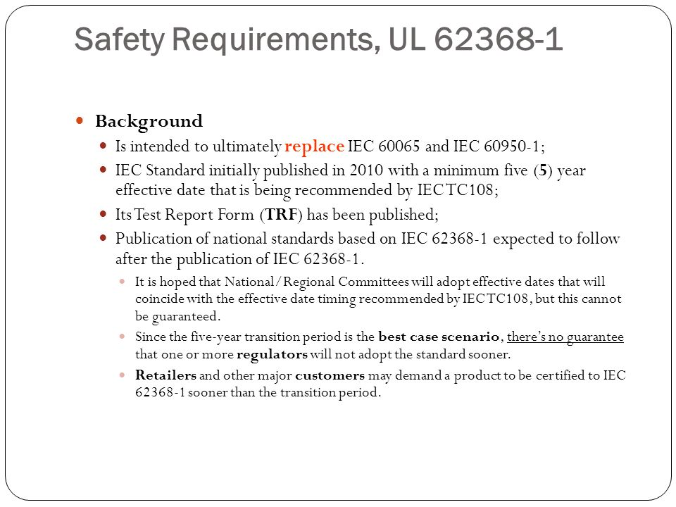 Safety Requirements, UL 62368-1 Background Is intended to ultimately replace IEC 60065 and IEC 60950-1; IEC Standard initially published in 2010 with