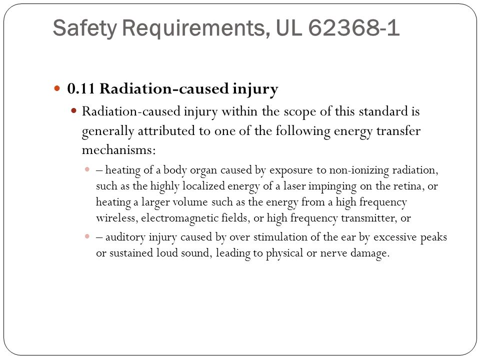 Safety Requirements, UL 62368-1 0.11 Radiation-caused injury Radiation-caused injury within the scope of this standard is generally attributed to one