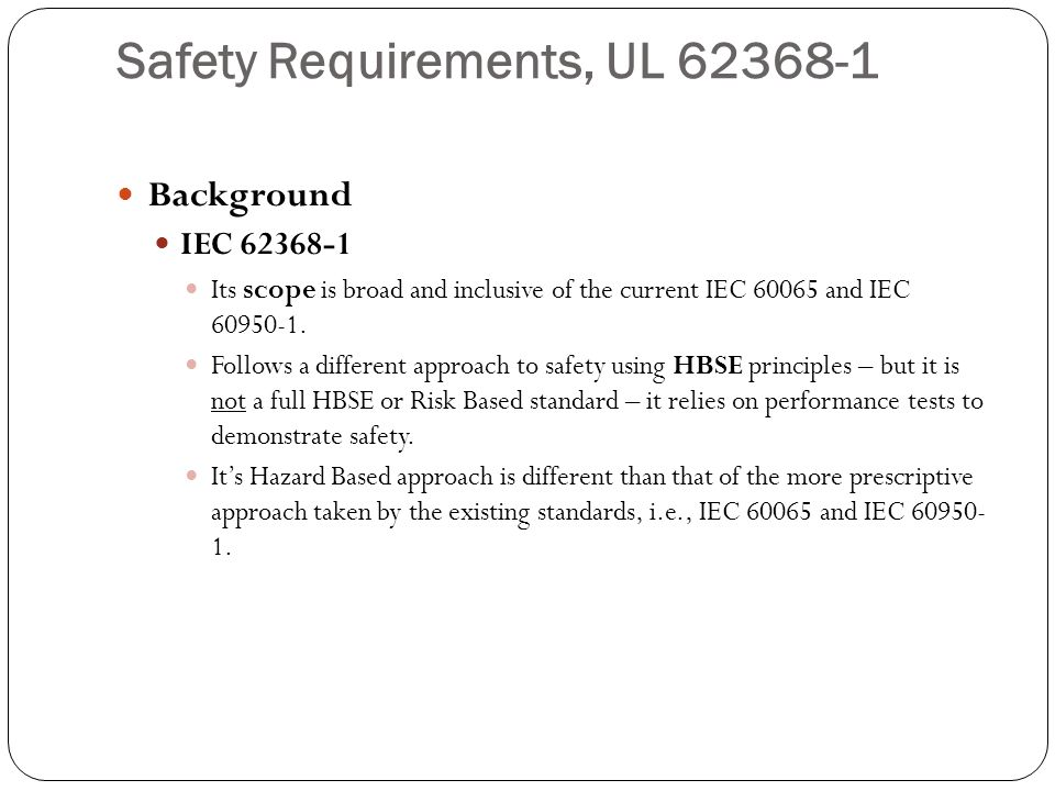 Safety Requirements, UL 62368-1 Background IEC 62368-1 Its scope is broad and inclusive of the current IEC 60065 and IEC 60950-1. Follows a different