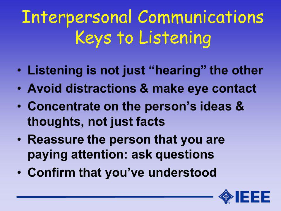 Interpersonal Communications Keys to Listening Listening is not just hearing the other Avoid distractions & make eye contact Concentrate on the persons ideas & thoughts, not just facts Reassure the person that you are paying attention: ask questions Confirm that youve understood