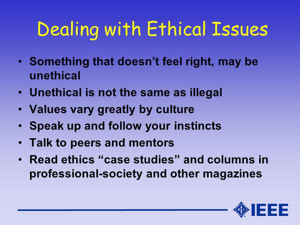 Dealing with Ethical Issues Something that doesnt feel right, may be unethical Unethical is not the same as illegal Values vary greatly by culture Speak up and follow your instincts Talk to peers and mentors Read ethics case studies and columns in professional-society and other magazines