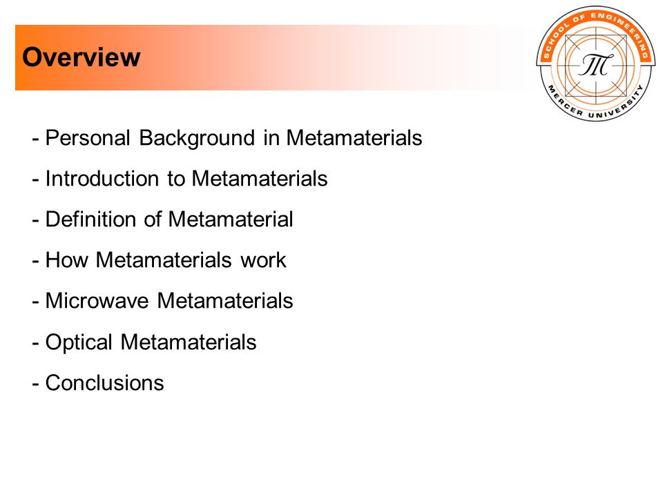 Overview - Personal Background in Metamaterials - Introduction to Metamaterials - Definition of Metamaterial - How Metamaterials work - Microwave Meta