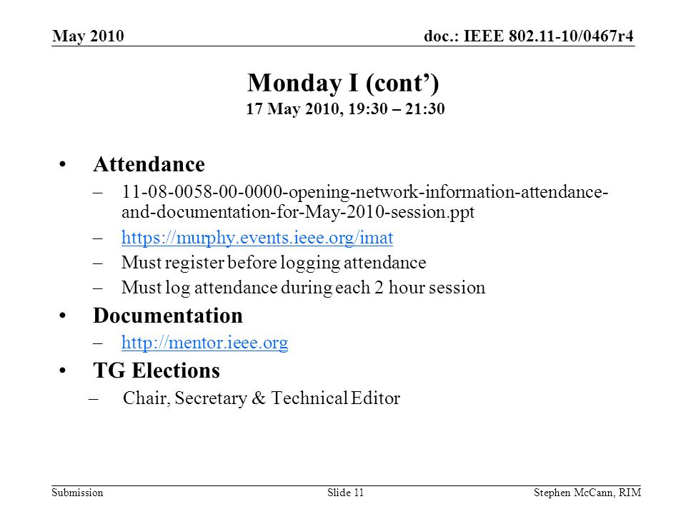 doc.: IEEE 802.11-10/0467r4 Submission May 2010 Stephen McCann, RIMSlide 11 Attendance –11-08-0058-00-0000-opening-network-information-attendance- and-documentation-for-May-2010-session.ppt –https://murphy.events.ieee.org/imathttps://murphy.events.ieee.org/imat –Must register before logging attendance –Must log attendance during each 2 hour session Documentation –http://mentor.ieee.orghttp://mentor.ieee.org TG Elections –Chair, Secretary & Technical Editor Monday I (cont) 17 May 2010, 19:30 – 21:30