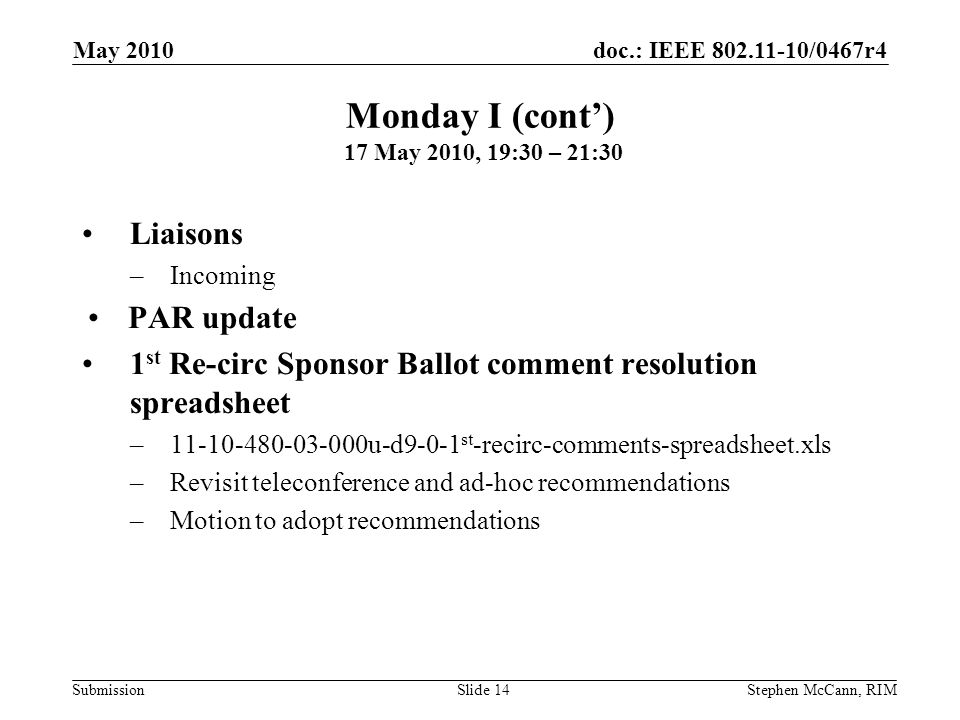 doc.: IEEE 802.11-10/0467r4 Submission May 2010 Stephen McCann, RIMSlide 14 Liaisons –Incoming PAR update 1 st Re-circ Sponsor Ballot comment resolution spreadsheet –11-10-480-03-000u-d9-0-1 st -recirc-comments-spreadsheet.xls –Revisit teleconference and ad-hoc recommendations –Motion to adopt recommendations Monday I (cont) 17 May 2010, 19:30 – 21:30
