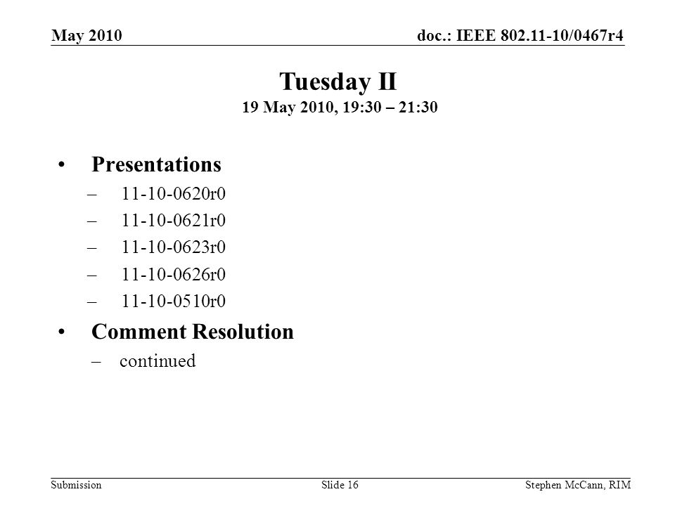 doc.: IEEE 802.11-10/0467r4 Submission May 2010 Stephen McCann, RIMSlide 16 Presentations –11-10-0620r0 –11-10-0621r0 –11-10-0623r0 –11-10-0626r0 –11-10-0510r0 Comment Resolution –continued Tuesday II 19 May 2010, 19:30 – 21:30