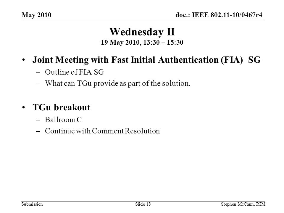 doc.: IEEE 802.11-10/0467r4 Submission May 2010 Stephen McCann, RIMSlide 18 Wednesday II 19 May 2010, 13:30 – 15:30 Joint Meeting with Fast Initial Authentication (FIA) SG –Outline of FIA SG –What can TGu provide as part of the solution.