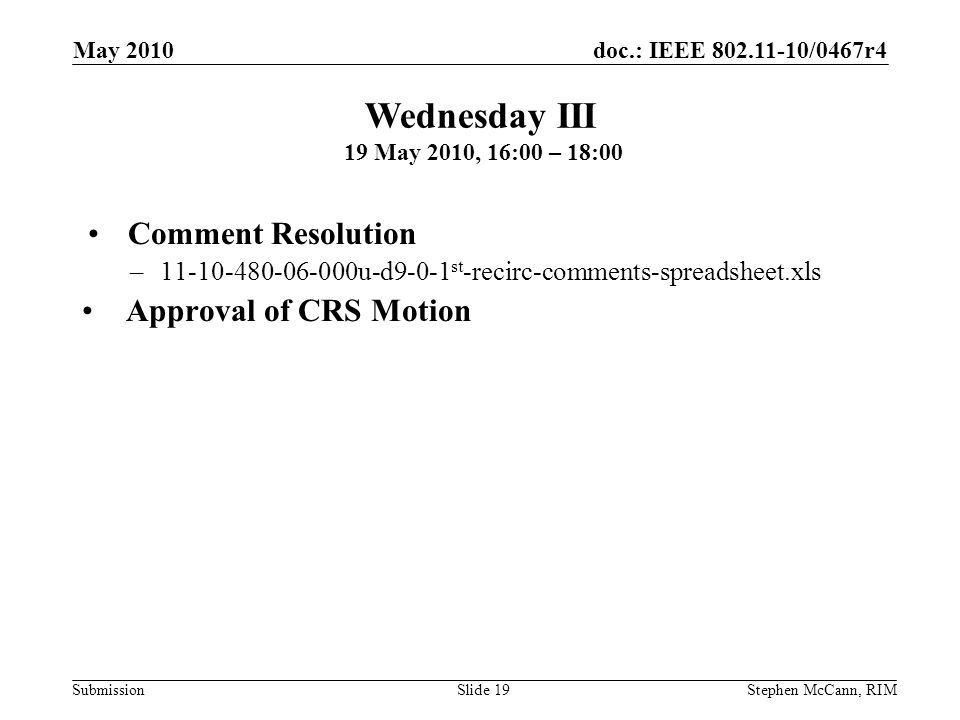 doc.: IEEE 802.11-10/0467r4 Submission May 2010 Stephen McCann, RIMSlide 19 Comment Resolution –11-10-480-06-000u-d9-0-1 st -recirc-comments-spreadsheet.xls Approval of CRS Motion Wednesday III 19 May 2010, 16:00 – 18:00
