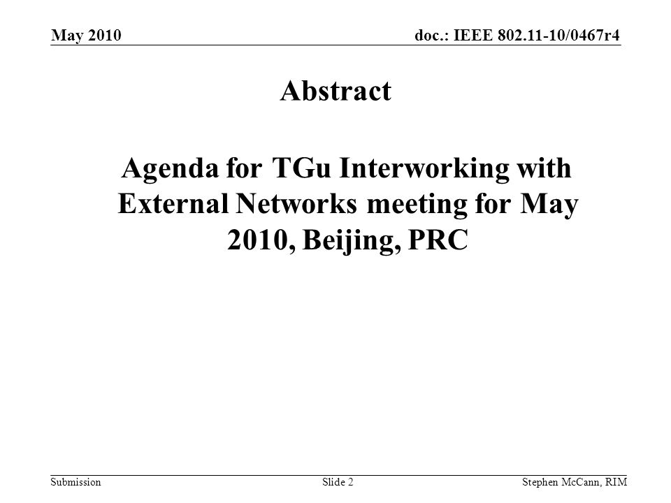 doc.: IEEE 802.11-10/0467r4 Submission May 2010 Stephen McCann, RIMSlide 2 Abstract Agenda for TGu Interworking with External Networks meeting for May 2010, Beijing, PRC