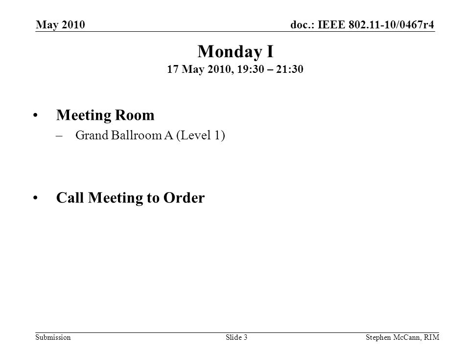 doc.: IEEE 802.11-10/0467r4 Submission May 2010 Stephen McCann, RIMSlide 3 Monday I 17 May 2010, 19:30 – 21:30 Meeting Room –Grand Ballroom A (Level 1) Call Meeting to Order