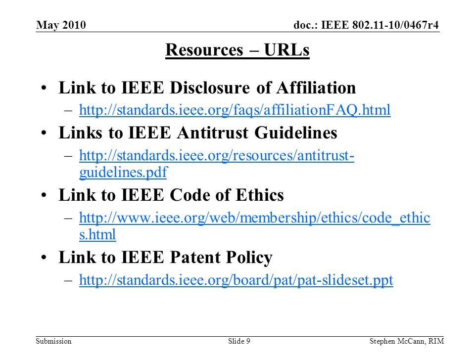 doc.: IEEE 802.11-10/0467r4 Submission May 2010 Stephen McCann, RIMSlide 9 Resources – URLs Link to IEEE Disclosure of Affiliation –http://standards.ieee.org/faqs/affiliationFAQ.htmlhttp://standards.ieee.org/faqs/affiliationFAQ.html Links to IEEE Antitrust Guidelines –http://standards.ieee.org/resources/antitrust- guidelines.pdfhttp://standards.ieee.org/resources/antitrust- guidelines.pdf Link to IEEE Code of Ethics –http://www.ieee.org/web/membership/ethics/code_ethic s.htmlhttp://www.ieee.org/web/membership/ethics/code_ethic s.html Link to IEEE Patent Policy –http://standards.ieee.org/board/pat/pat-slideset.ppthttp://standards.ieee.org/board/pat/pat-slideset.ppt