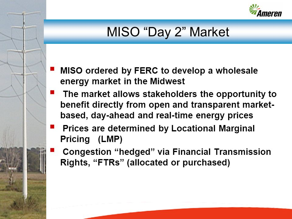MISO ordered by FERC to develop a wholesale energy market in the Midwest The market allows stakeholders the opportunity to benefit directly from open and transparent market- based, day-ahead and real-time energy prices Prices are determined by Locational Marginal Pricing (LMP) Congestion hedged via Financial Transmission Rights, FTRs (allocated or purchased) MISO Day 2 Market