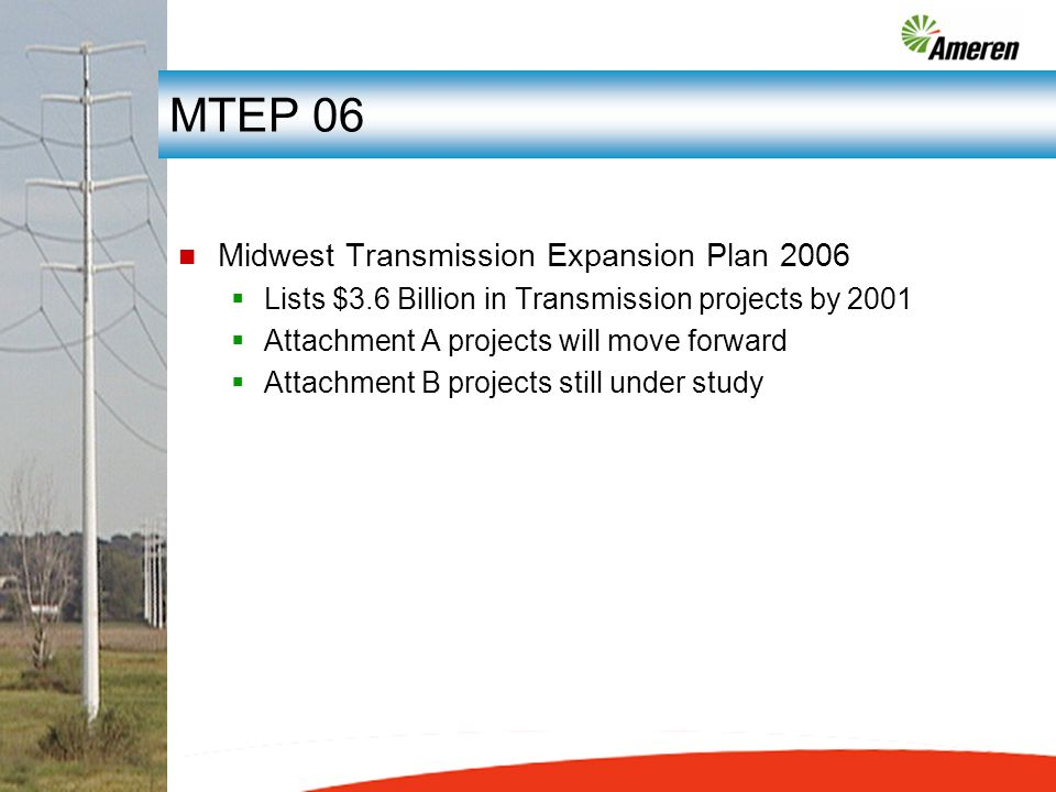 MTEP 06 n Midwest Transmission Expansion Plan 2006 Lists $3.6 Billion in Transmission projects by 2001 Attachment A projects will move forward Attachment B projects still under study
