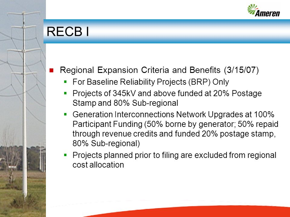 RECB I n Regional Expansion Criteria and Benefits (3/15/07) For Baseline Reliability Projects (BRP) Only Projects of 345kV and above funded at 20% Postage Stamp and 80% Sub-regional Generation Interconnections Network Upgrades at 100% Participant Funding (50% borne by generator; 50% repaid through revenue credits and funded 20% postage stamp, 80% Sub-regional) Projects planned prior to filing are excluded from regional cost allocation