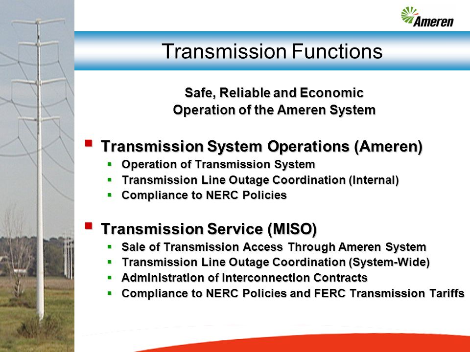 Transmission Functions Safe, Reliable and Economic Operation of the Ameren System Transmission System Operations (Ameren) Transmission System Operations (Ameren) Operation of Transmission System Operation of Transmission System Transmission Line Outage Coordination (Internal) Transmission Line Outage Coordination (Internal) Compliance to NERC Policies Compliance to NERC Policies Transmission Service (MISO) Transmission Service (MISO) Sale of Transmission Access Through Ameren System Sale of Transmission Access Through Ameren System Transmission Line Outage Coordination (System-Wide) Transmission Line Outage Coordination (System-Wide) Administration of Interconnection Contracts Administration of Interconnection Contracts Compliance to NERC Policies and FERC Transmission Tariffs Compliance to NERC Policies and FERC Transmission Tariffs