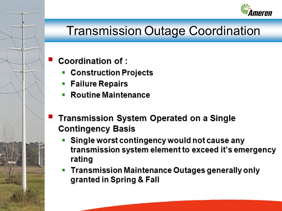 Transmission Outage Coordination Coordination of : Coordination of : Construction Projects Construction Projects Failure Repairs Failure Repairs Routine Maintenance Routine Maintenance Transmission System Operated on a Single Contingency Basis Transmission System Operated on a Single Contingency Basis Single worst contingency would not cause any transmission system element to exceed its emergency rating Single worst contingency would not cause any transmission system element to exceed its emergency rating Transmission Maintenance Outages generally only granted in Spring & Fall Transmission Maintenance Outages generally only granted in Spring & Fall