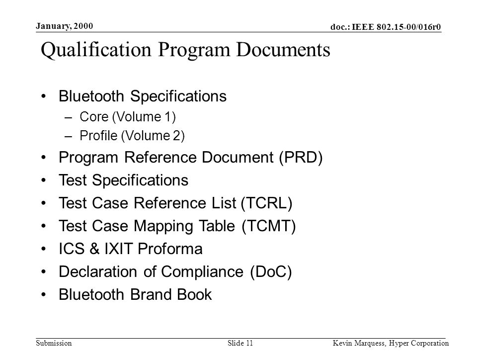 doc.: IEEE 802.15-00/016r0 Submission January, 2000 Kevin Marquess, Hyper CorporationSlide 11 Qualification Program Documents Bluetooth Specifications