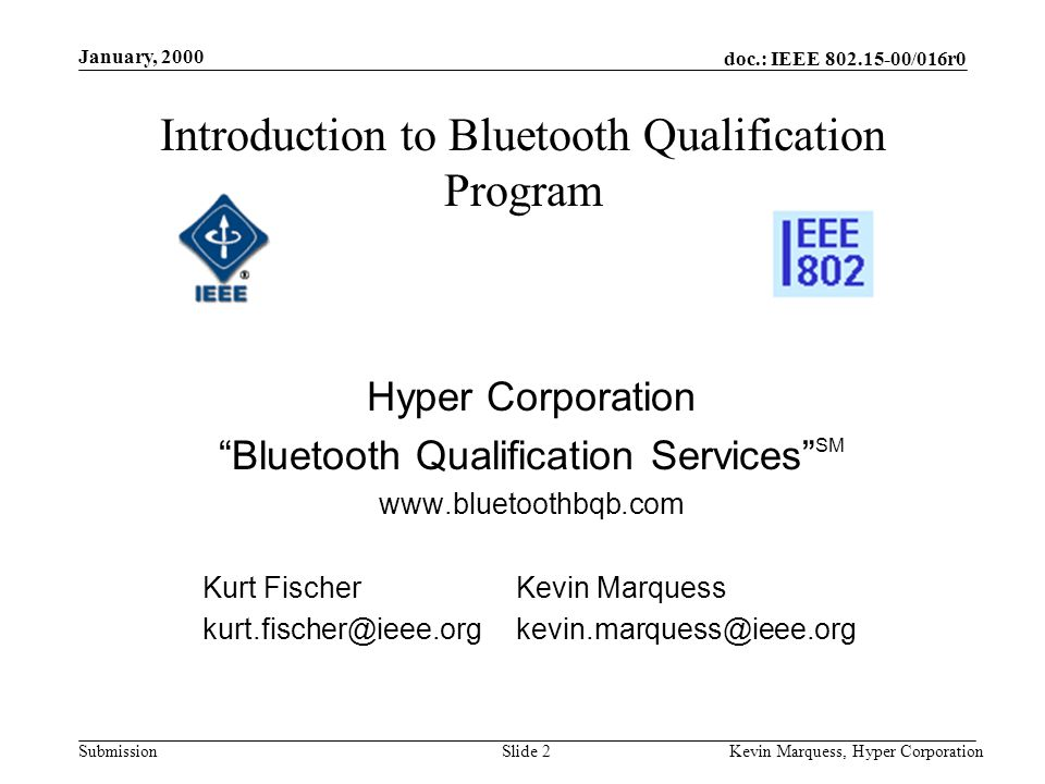doc.: IEEE 802.15-00/016r0 Submission January, 2000 Kevin Marquess, Hyper CorporationSlide 2 Introduction to Bluetooth Qualification Program Hyper Corporation Bluetooth Qualification Services SM www.bluetoothbqb.com Kurt FischerKevin Marquess kurt.fischer@ieee.orgkevin.marquess@ieee.org