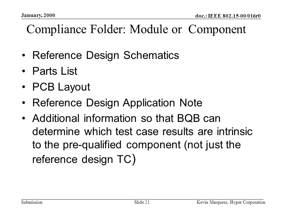 doc.: IEEE 802.15-00/016r0 Submission January, 2000 Kevin Marquess, Hyper CorporationSlide 21 Compliance Folder: Module or Component Reference Design Schematics Parts List PCB Layout Reference Design Application Note Additional information so that BQB can determine which test case results are intrinsic to the pre-qualified component (not just the reference design TC )