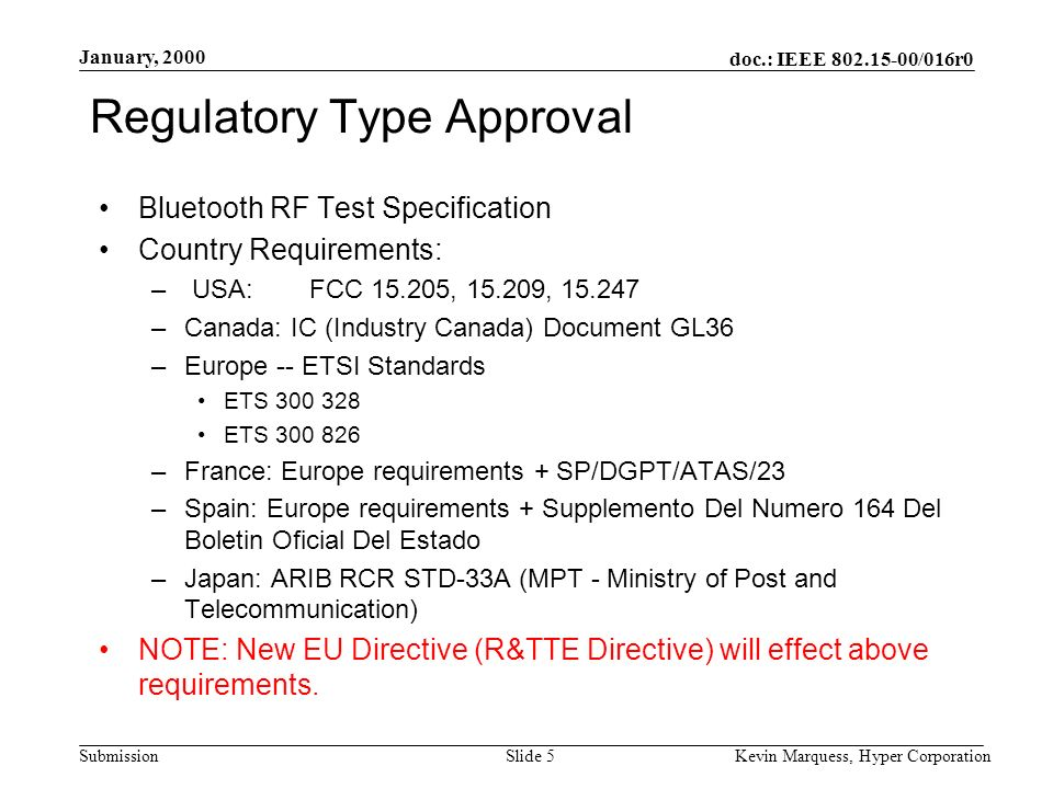 doc.: IEEE 802.15-00/016r0 Submission January, 2000 Kevin Marquess, Hyper CorporationSlide 5 Regulatory Type Approval Bluetooth RF Test Specification Country Requirements: – USA:FCC 15.205, 15.209, 15.247 –Canada: IC (Industry Canada) Document GL36 –Europe -- ETSI Standards ETS 300 328 ETS 300 826 –France: Europe requirements + SP/DGPT/ATAS/23 –Spain: Europe requirements + Supplemento Del Numero 164 Del Boletin Oficial Del Estado –Japan: ARIB RCR STD-33A (MPT - Ministry of Post and Telecommunication) NOTE: New EU Directive (R&TTE Directive) will effect above requirements.