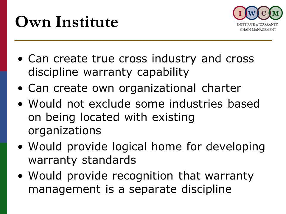 Own Institute Can create true cross industry and cross discipline warranty capability Can create own organizational charter Would not exclude some industries based on being located with existing organizations Would provide logical home for developing warranty standards Would provide recognition that warranty management is a separate discipline
