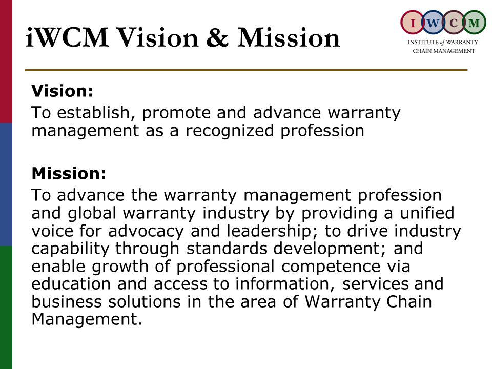 iWCM Vision & Mission Vision: To establish, promote and advance warranty management as a recognized profession Mission: To advance the warranty management profession and global warranty industry by providing a unified voice for advocacy and leadership; to drive industry capability through standards development; and enable growth of professional competence via education and access to information, services and business solutions in the area of Warranty Chain Management.