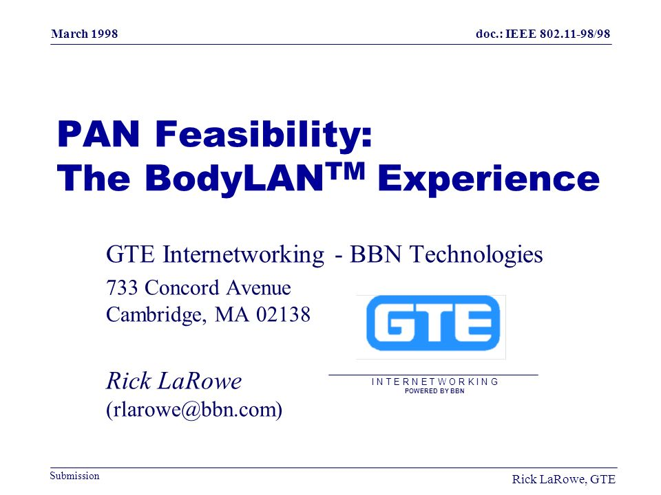 doc.: IEEE 802.11-98/98 Submission March 1998 Rick LaRowe, GTE PAN Feasibility: The BodyLAN TM Experience GTE Internetworking - BBN Technologies 733 Concord Avenue Cambridge, MA 02138 Rick LaRowe (rlarowe@bbn.com) I N T E R N E T W O R K I N G POWERED BY BBN