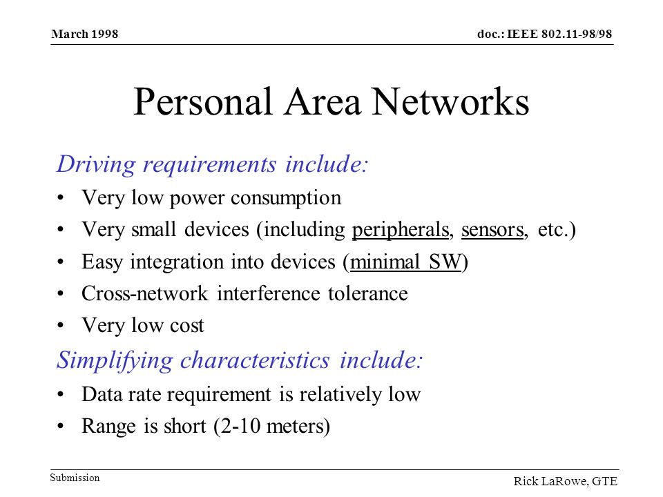 doc.: IEEE 802.11-98/98 Submission March 1998 Rick LaRowe, GTE Personal Area Networks Driving requirements include: Very low power consumption Very small devices (including peripherals, sensors, etc.) Easy integration into devices (minimal SW) Cross-network interference tolerance Very low cost Simplifying characteristics include: Data rate requirement is relatively low Range is short (2-10 meters)