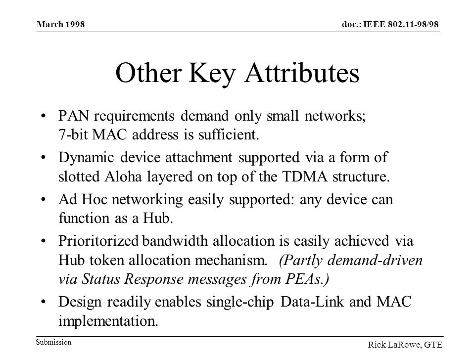 doc.: IEEE 802.11-98/98 Submission March 1998 Rick LaRowe, GTE Other Key Attributes PAN requirements demand only small networks; 7-bit MAC address is sufficient.